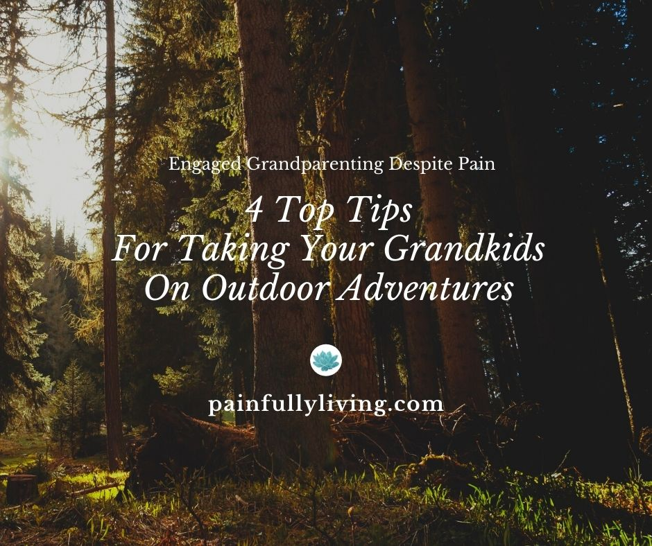 Forest scene with the text: Engaged Grandparenting Despite Pain: 4 Top Tips for Taking Your Grandkids on Outdoor Adventures; teal colored water lilly icon on white circle over the text painfullyliving.com
