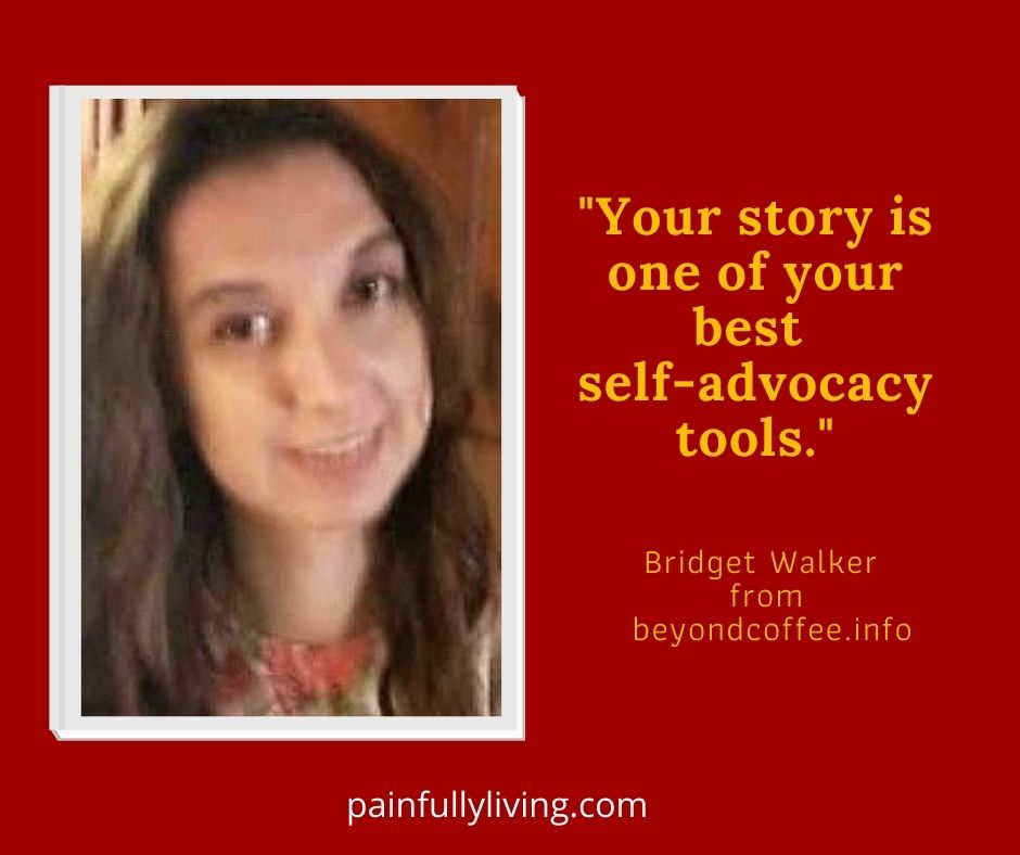 """Burnt Red square with image of a young woman with brown hair gently smiling, orange-gold font with the quote """"Your story is one of your best self-advocacy tools. """" Bridget Walker from beyondcoffee.info . At the bottom in small, white font painfullyliving.com ."""