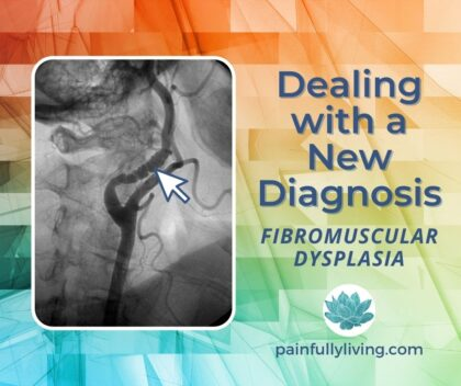 Multi-colored background with an image of a carotid artery with FMD; the title text is in dark blue font: Dealing with a New Diagnosis: Fibromuscular Dysplasia Below the title is the website painfullyliving.com and with the waterlily above it.