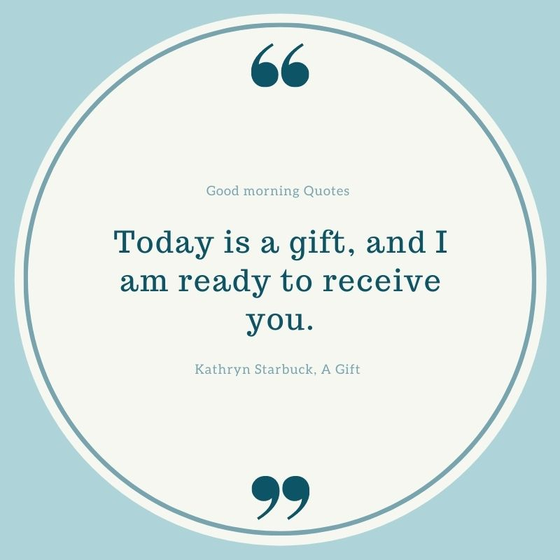 """In a white circle, in teal font, is the quote """"Today is a gift, and I am ready to receive you."""" -Kathryn Starbuck, A Gift"""
