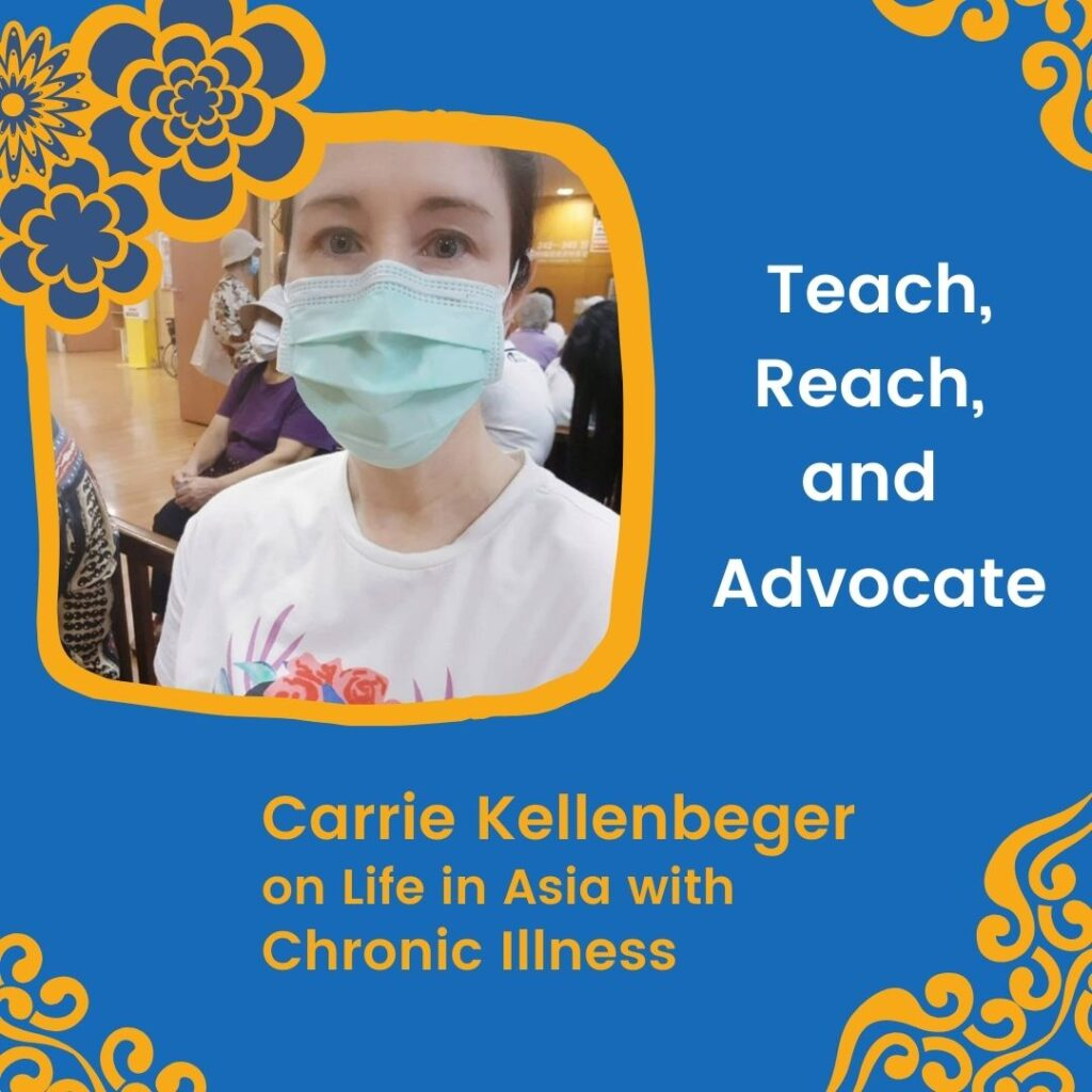 Carrie, brown hair pulled back wearing a facemask. Asian flower and swirls in blue and orange. Title Font Teach, Reach, and Advocate, Carrie Kellenberger on Life in Asia with Chronic Illness