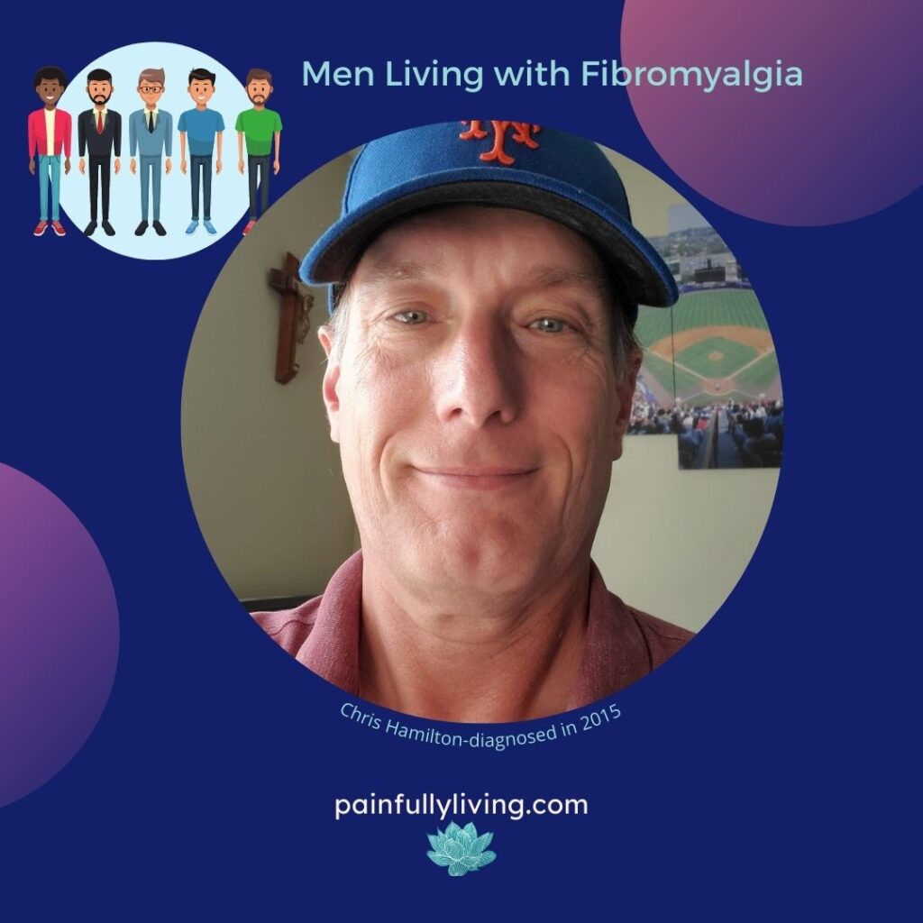 Dark Blue background, purple circles in top right and lower left corners. In the upper left corner is a light blue circle with cartoons of 5 different looking men. Title in light aqua font: Men and Fibromyalgia Under that  circle frame photo with Chris smiling. He's wearing a Mets baseball cap and behind him is a crucifix hanging on one wall and Mets stadium on the other.