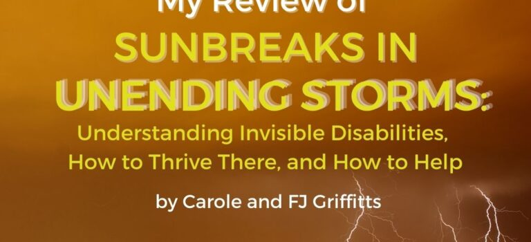 Sunbreaks in Unending Storms: Understanding Invisible Disabilities, How to Thrive There, and How to Help by Carole and FJ Griffitts is invaluable to both the dweller of the storm and the observer of the storm because it shows not only what to anticipate, but how to navigate through the turbulence of invisible chronic illness. In addition, this is a must-read guide for those wanting to create volunteer groups (say in their church or community) to help those living with chronic illnesses.